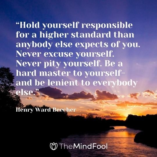 """‎Hold yourself responsible for a higher standard than anybody else expects of you. Never excuse yourself. Never pity yourself. Be a hard master to yourself-and be lenient to everybody else."" - Henry Ward Beecher"