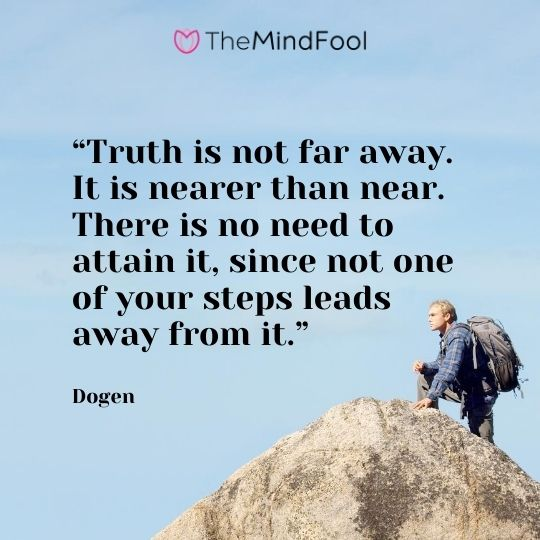 """Truth is not far away. It is nearer than near. There is no need to attain it, since not one of your steps leads away from it."" - Dogen"