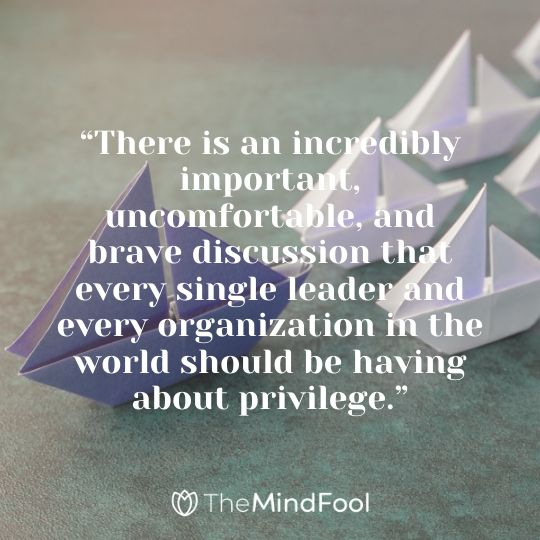 """There is an incredibly important, uncomfortable, and brave discussion that every single leader and every organization in the world should be having about privilege."""