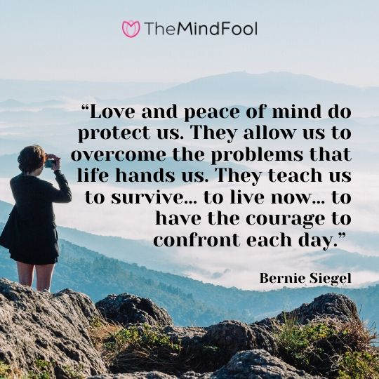 """Love and peace of mind do protect us. They allow us to overcome the problems that life hands us. They teach us to survive… to live now… to have the courage to confront each day."" - Bernie Siegel"
