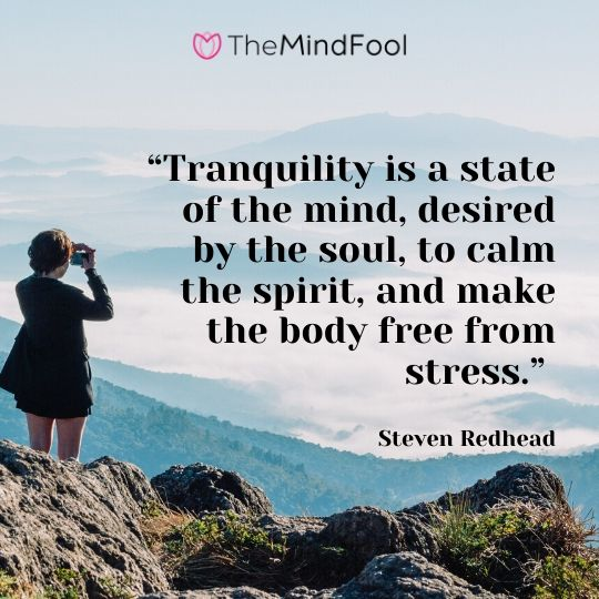 """Tranquility is a state of the mind, desired by the soul, to calm the spirit, and make the body free from stress."" – Steven Redhead"