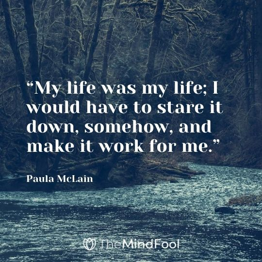 """My life was my life; I would have to stare it down, somehow, and make it work for me."" - Paula McLain"