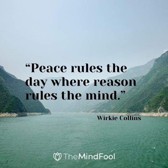"""Peace rules the day where reason rules the mind."" – Wirkie Collins"