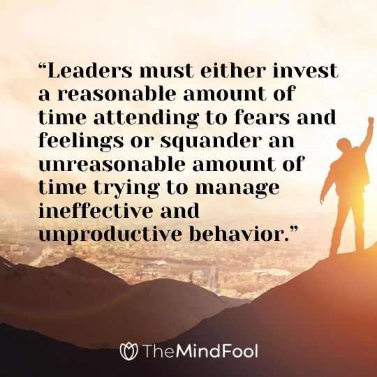 """Leaders must either invest a reasonable amount of time attending to fears and feelings or squander an unreasonable amount of time trying to manage ineffective and unproductive behavior."""