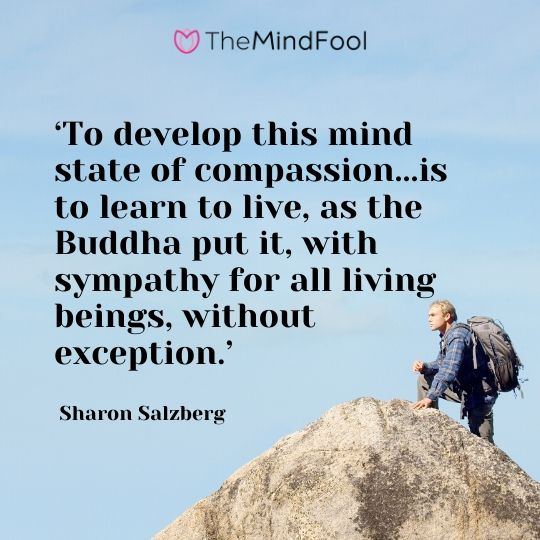 'To develop this mind state of compassion...is to learn to live, as the Buddha put it, with sympathy for all living beings, without exception.' - Sharon Salzberg