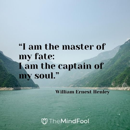 """I am the master of my fate: I am the captain of my soul."" - William Ernest Henley"