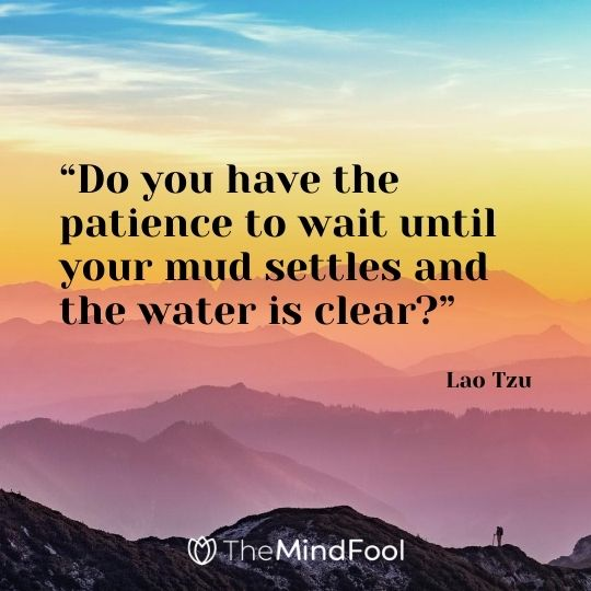 """Do you have the patience to wait until your mud settles and the water is clear?"" ― Lao Tzu"