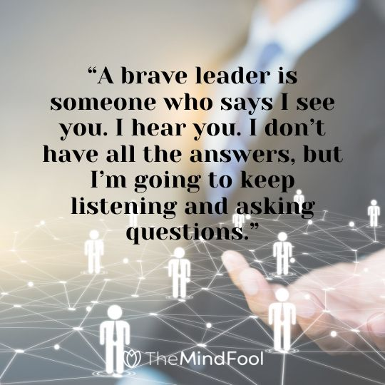 """A brave leader is someone who says I see you. I hear you. I don't have all the answers, but I'm going to keep listening and asking questions."""