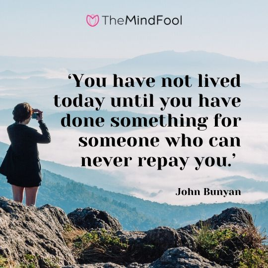 'You have not lived today until you have done something for someone who can never repay you.' – John Bunyan