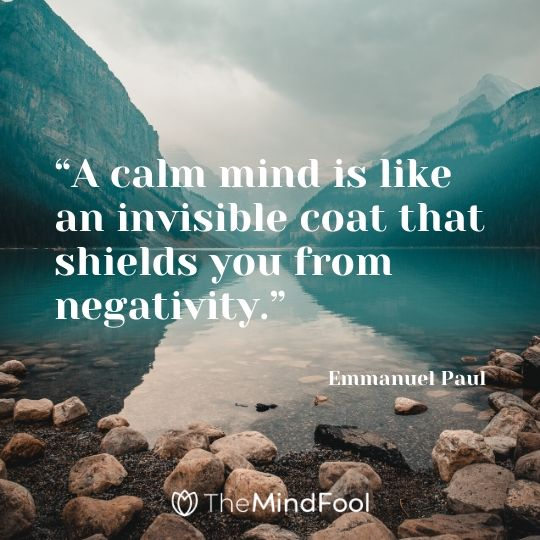 """A calm mind is like an invisible coat that shields you from negativity.""- Emmanuel Paul"