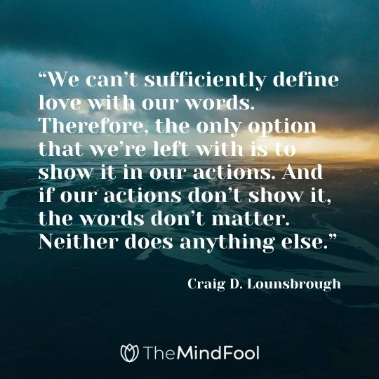 """We can't sufficiently define love with our words. Therefore, the only option that we're left with is to show it in our actions. And if our actions don't show it, the words don't matter. Neither does anything else."" - Craig D. Lounsbrough"