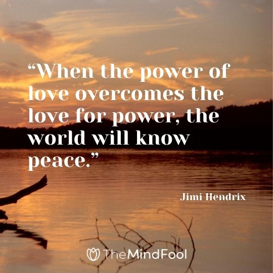 """When the power of love overcomes the love for power, the world will know peace."" – Jimi Hendrix"