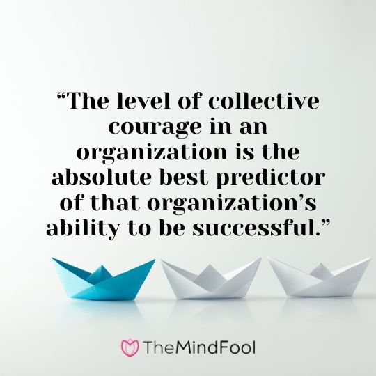 """The level of collective courage in an organization is the absolute best predictor of that organization's ability to be successful."""