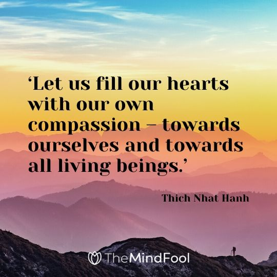 'Let us fill our hearts with our own compassion – towards ourselves and towards all living beings.' – Thich Nhat Hanh