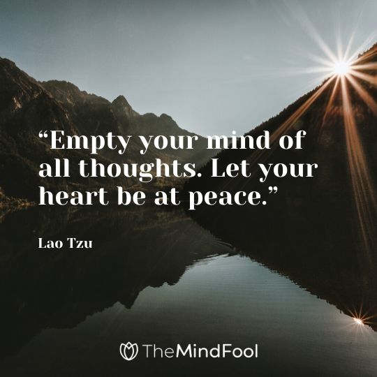 """Empty your mind of all thoughts. Let your heart be at peace."" - Lao Tzu"