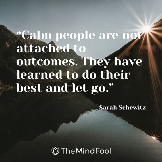 """Calm people are not attached to outcomes. They have learned to do their best and let go."" – Sarah Schewitz"