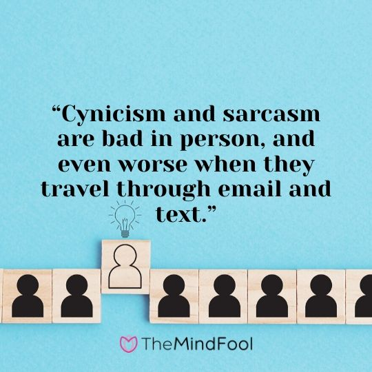 """Cynicism and sarcasm are bad in person, and even worse when they travel through email and text."""