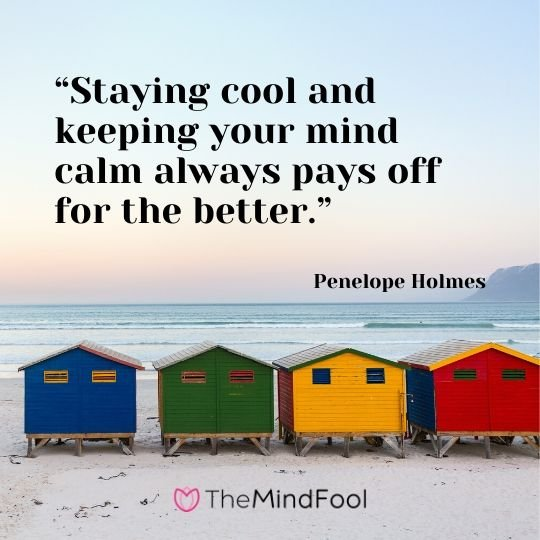 """Staying cool and keeping your mind calm always pays off for the better."" – Penelope Holmes"