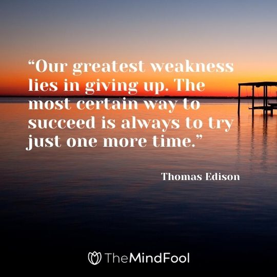 """Our greatest weakness lies in giving up. The most certain way to succeed is always to try just one more time."" - Thomas Edison"