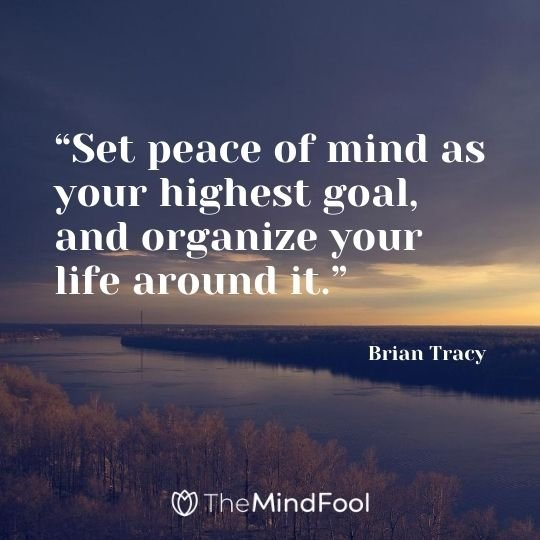 """Set peace of mind as your highest goal, and organize your life around it."" – Brian Tracy"