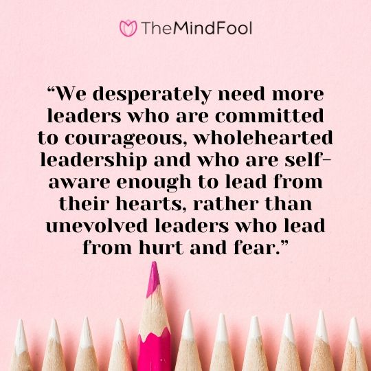 """We desperately need more leaders who are committed to courageous, wholehearted leadership and who are self-aware enough to lead from their hearts, rather than unevolved leaders who lead from hurt and fear."""