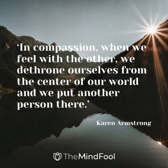 'In compassion, when we feel with the other, we dethrone ourselves from the center of our world and we put another person there.' – Karen Armstrong