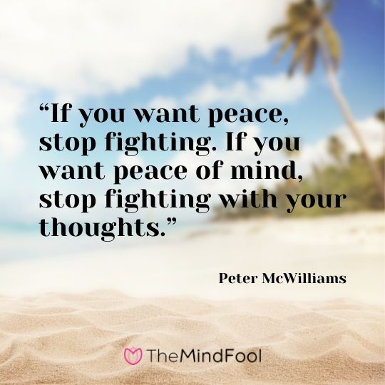 """If you want peace, stop fighting. If you want peace of mind, stop fighting with your thoughts."" - Peter McWilliams"