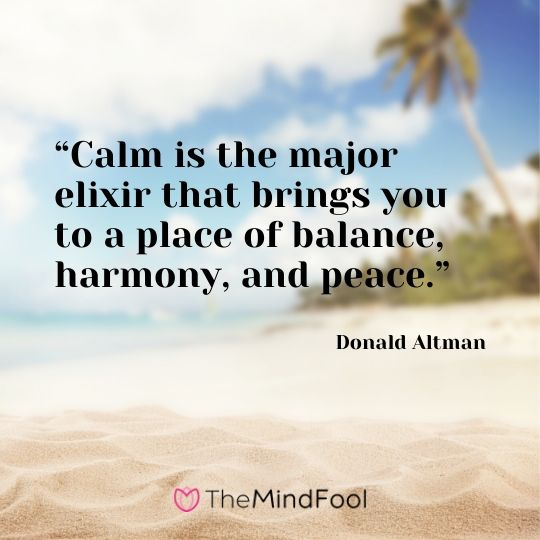 """Calm is the major elixir that brings you to a place of balance, harmony, and peace."" – Donald Altman"
