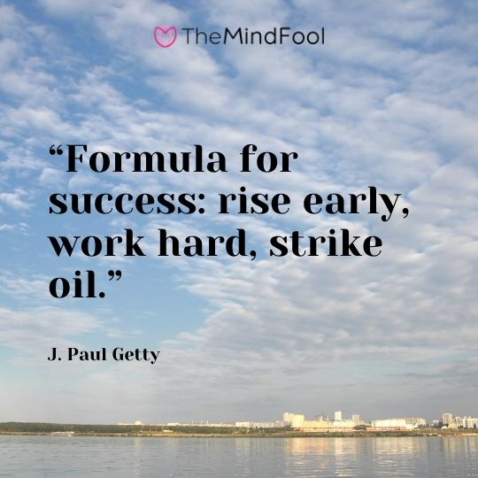 """Formula for success: rise early, work hard, strike oil.""  - J. Paul Getty"