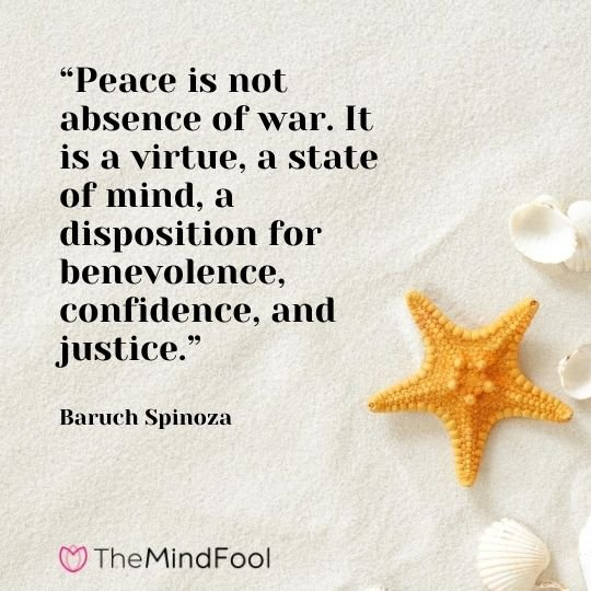 """Peace is not absence of war. It is a virtue, a state of mind, a disposition for benevolence, confidence, and justice."" – Baruch Spinoza"