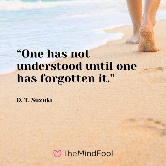 """One has not understood until one has forgotten it."" - D. T. Suzuki"
