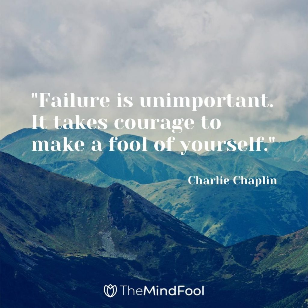 """Failure is unimportant. It takes courage to make a fool of yourself.""- Charlie Chaplin"
