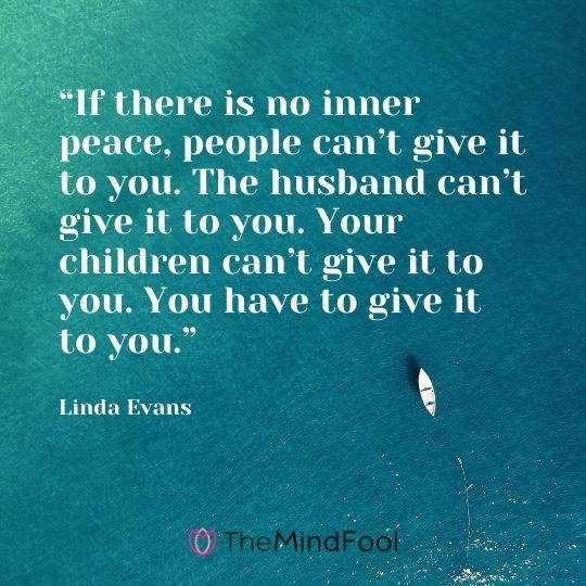 """If there is no inner peace, people can't give it to you. The husband can't give it to you. Your children can't give it to you. You have to give it to you."" – Linda Evans"