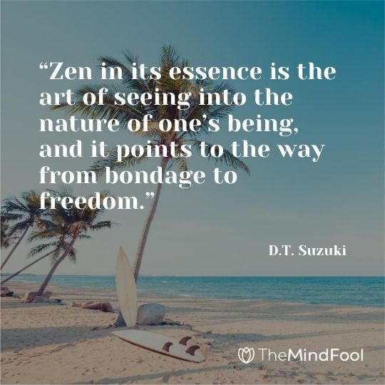 """Zen in its essence is the art of seeing into the nature of one's being, and it points to the way from bondage to freedom."" - D.T. Suzuki"