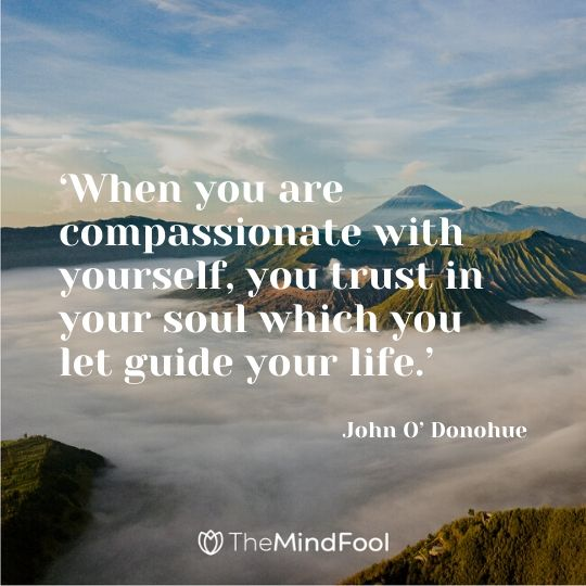 'When you are compassionate with yourself, you trust in your soul which you let guide your life.' - John O' Donohue