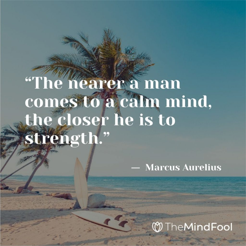 """The nearer a man comes to a calm mind, the closer he is to strength."" ―  Marcus Aurelius"