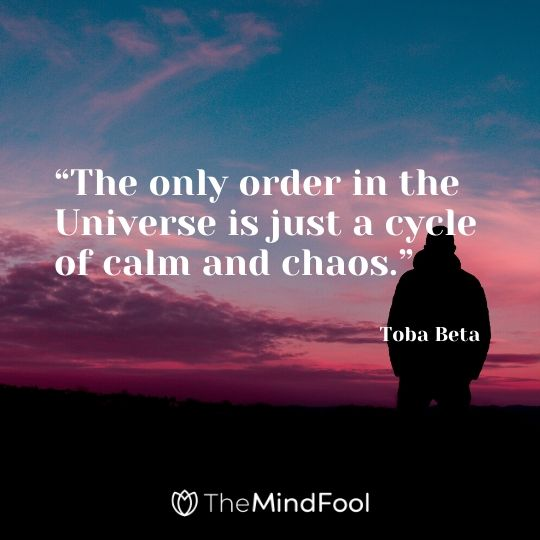 """The only order in the Universe is just a cycle of calm and chaos."" – Toba Beta"