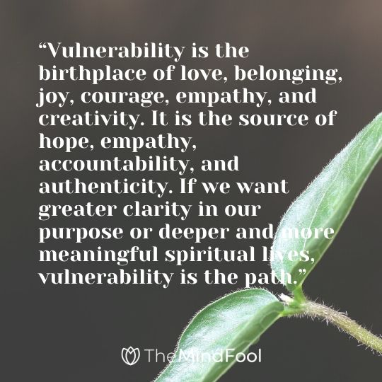 """Vulnerability is the birthplace of love, belonging, joy, courage, empathy, and creativity. It is the source of hope, empathy, accountability, and authenticity. If we want greater clarity in our purpose or deeper and more meaningful spiritual lives, vulnerability is the path."""