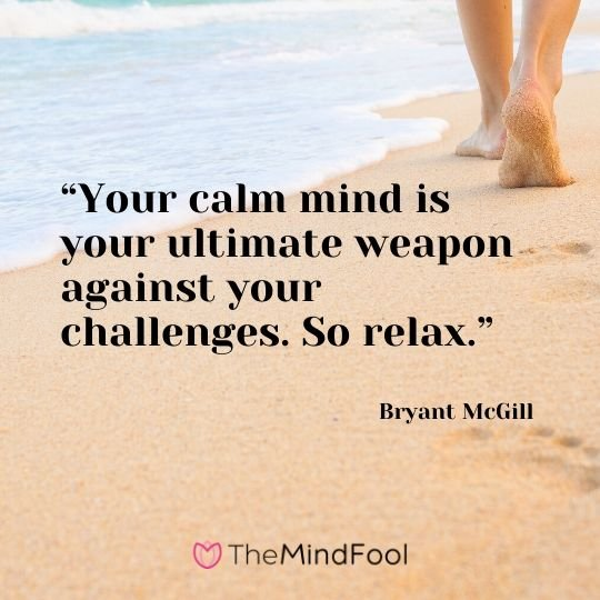 """Your calm mind is your ultimate weapon against your challenges. So relax."" - Bryant McGill"