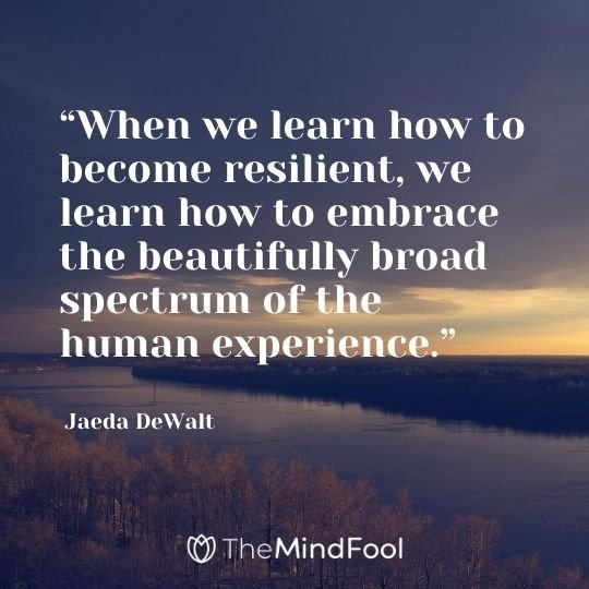 """When we learn how to become resilient, we learn how to embrace the beautifully broad spectrum of the human experience."" - Jaeda DeWalt"
