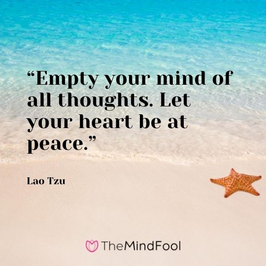 """Empty your mind of all thoughts. Let your heart be at peace."" – Lao Tzu"