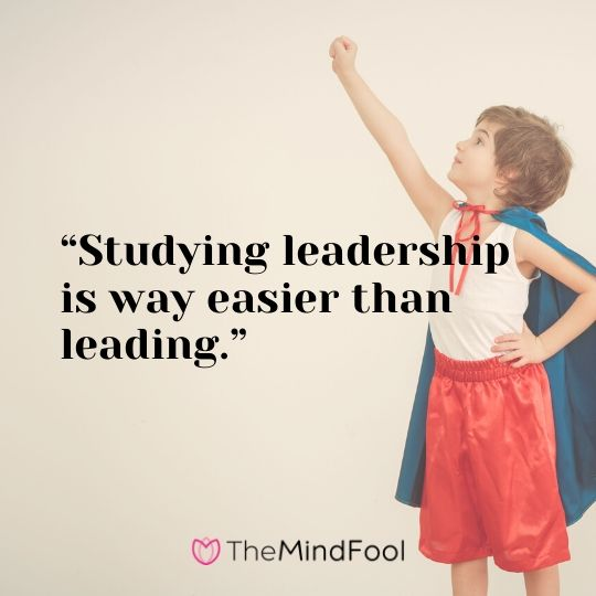 """Studying leadership is way easier than leading."""
