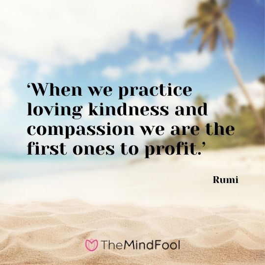 'When we practice loving kindness and compassion we are the first ones to profit.' - Rumi