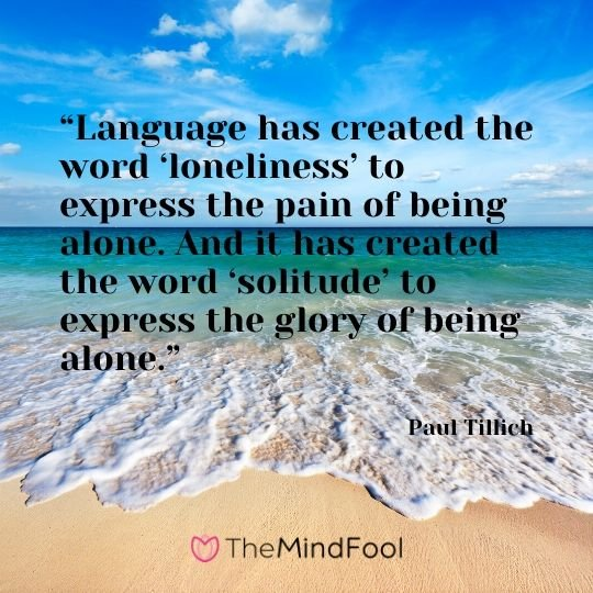 """Language has created the word 'loneliness' to express the pain of being alone. And it has created the word 'solitude' to express the glory of being alone."" – Paul Tillich"