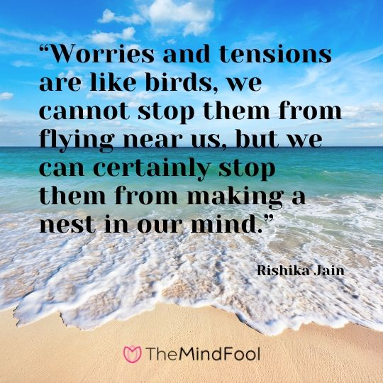 """Worries and tensions are like birds, we cannot stop them from flying near us, but we can certainly stop them from making a nest in our mind."" – Rishika Jain"