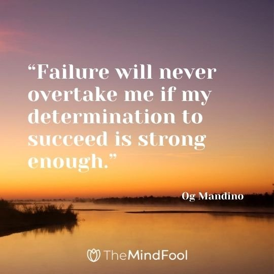"""Failure will never overtake me if my determination to succeed is strong enough."" - Og Mandino"