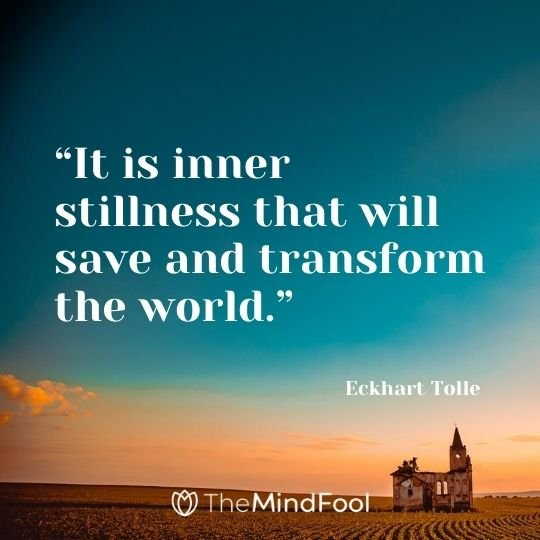 """""""It is inner stillness that will save and transform the world."""" – Eckhart Tolle"""