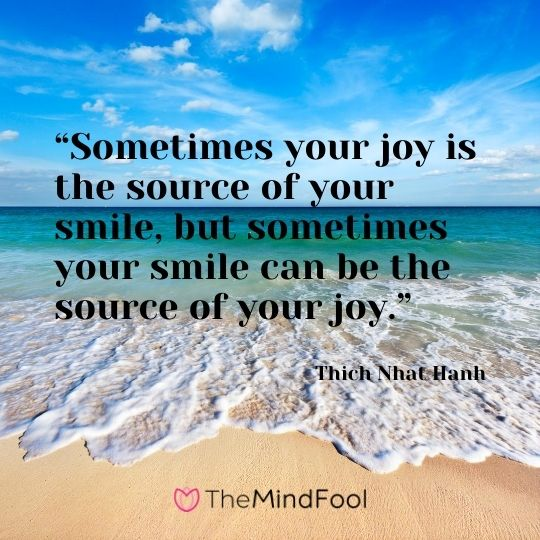 """Sometimes your joy is the source of your smile, but sometimes your smile can be the source of your joy."" ― Thich Nhat Hanh"