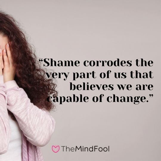 """Shame corrodes the very part of us that believes we are capable of change."""