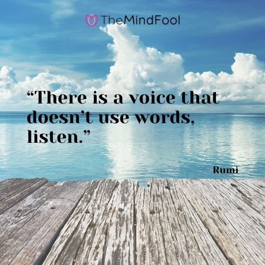 """There is a voice that doesn't use words, listen."" - Rumi"